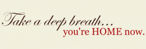 Take A Deep Breath You're Home Now Living Room Wall Decal