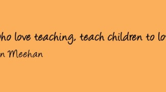 """Teachers, who love teaching, teach children to love learning."""