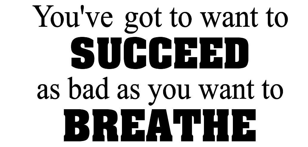 You've got to want to succeed as bad as you want to breathe