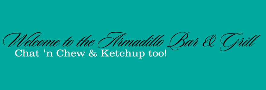 Welcome to the Armadillo Bar & Grill Chat n' Chew and Ketchup Too!